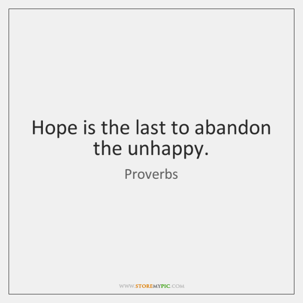 Hope is the last to abandon the unhappy.