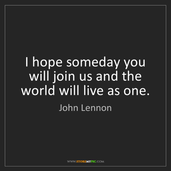John Lennon: I hope someday you will join us and the world will live...