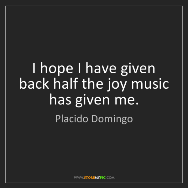 Placido Domingo: I hope I have given back half the joy music has given...