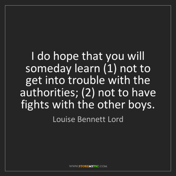 Louise Bennett Lord: I do hope that you will someday learn (1) not to get...