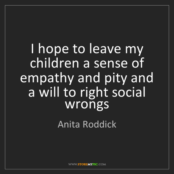 Anita Roddick: I hope to leave my children a sense of empathy and pity...