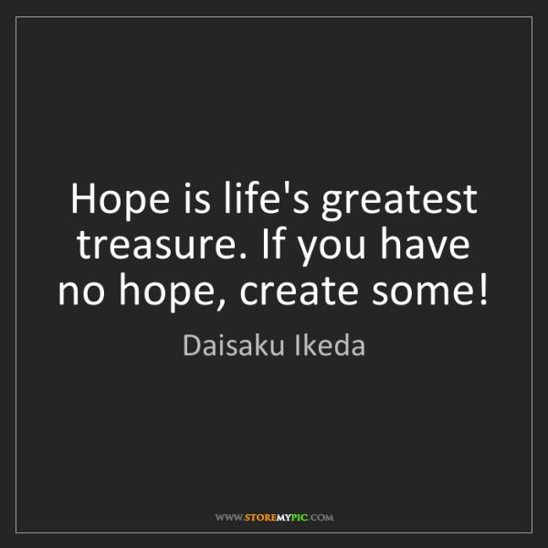 Daisaku Ikeda: Hope is life's greatest treasure. If you have no hope,...