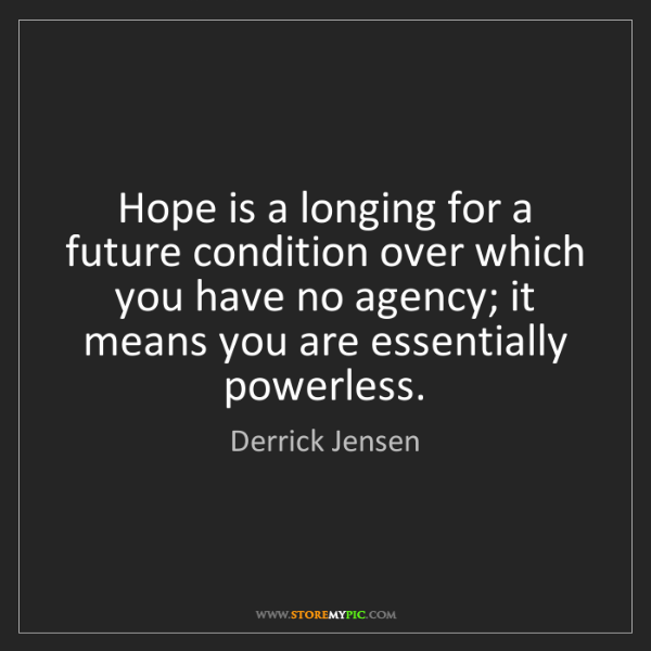 Derrick Jensen: Hope is a longing for a future condition over which you...