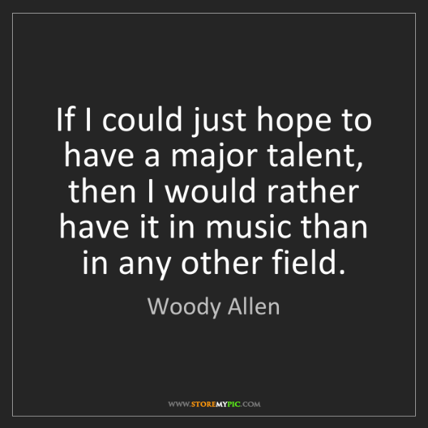 Woody Allen: If I could just hope to have a major talent, then I would...
