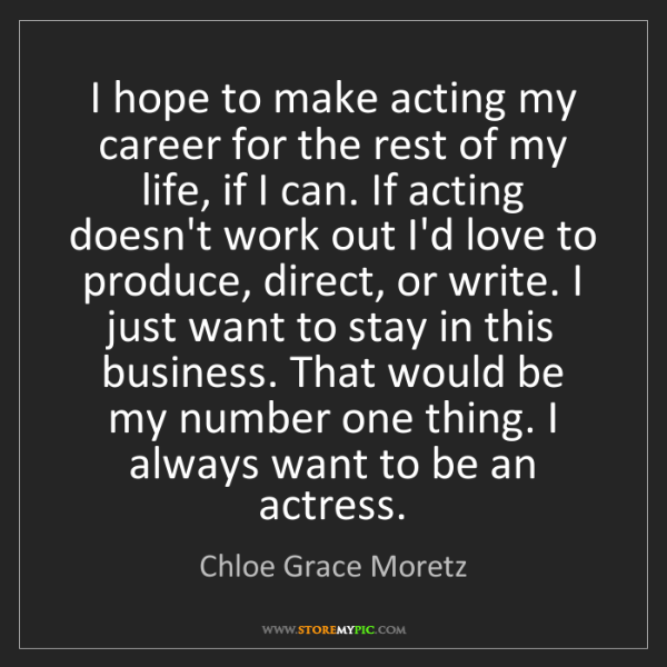 Chloe Grace Moretz: I hope to make acting my career for the rest of my life,...