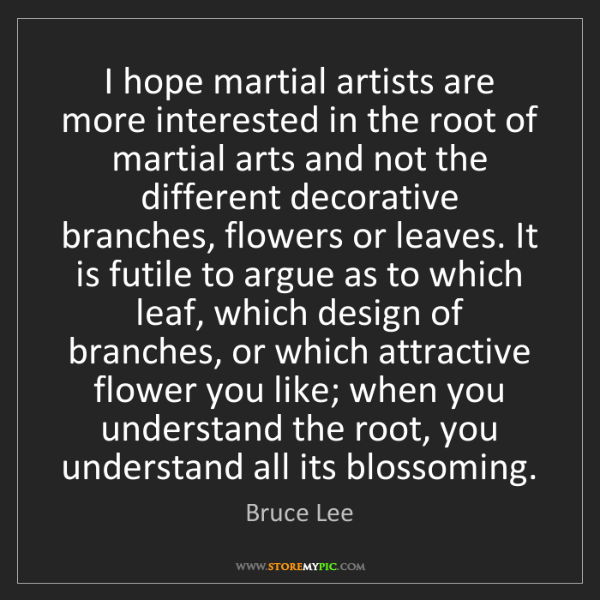 Bruce Lee: I hope martial artists are more interested in the root...