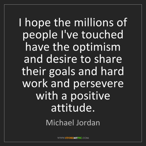 Michael Jordan: I hope the millions of people I've touched have the optimism...