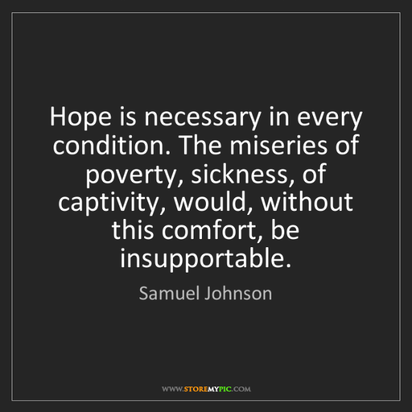 Samuel Johnson: Hope is necessary in every condition. The miseries of...