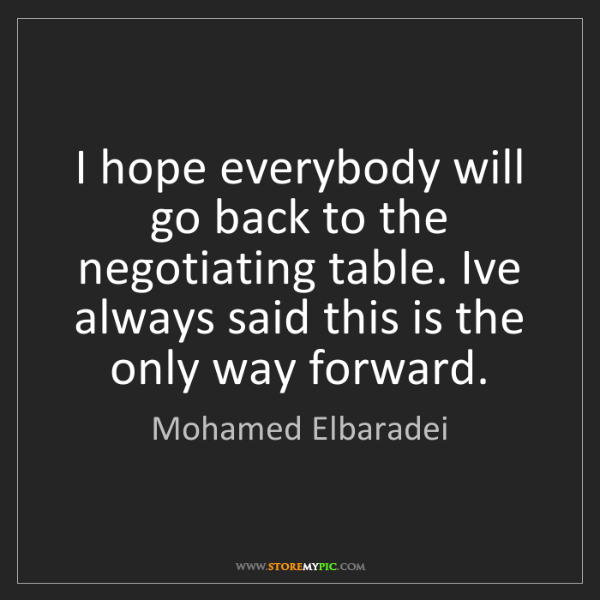 Mohamed Elbaradei: I hope everybody will go back to the negotiating table....