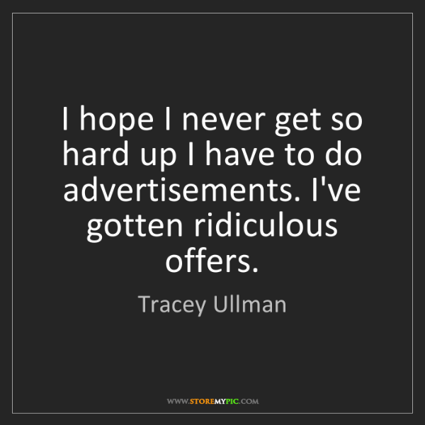 Tracey Ullman: I hope I never get so hard up I have to do advertisements....