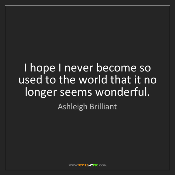 Ashleigh Brilliant: I hope I never become so used to the world that it no...