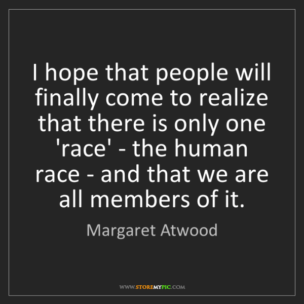 Margaret Atwood: I hope that people will finally come to realize that...