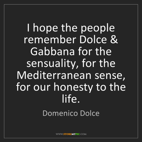 Domenico Dolce: I hope the people remember Dolce & Gabbana for the sensuality,...