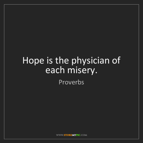 Proverbs: Hope is the physician of each misery.