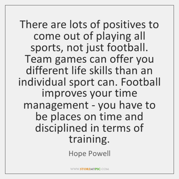 There are lots of positives to come out of playing all sports, ...
