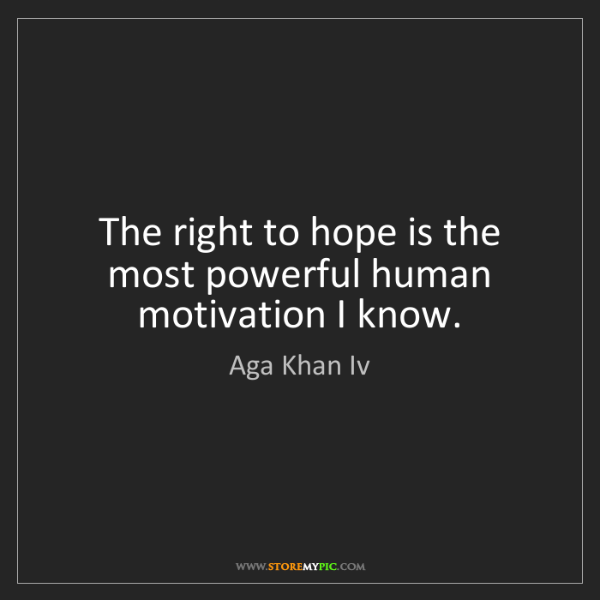 Aga Khan Iv: The right to hope is the most powerful human motivation...