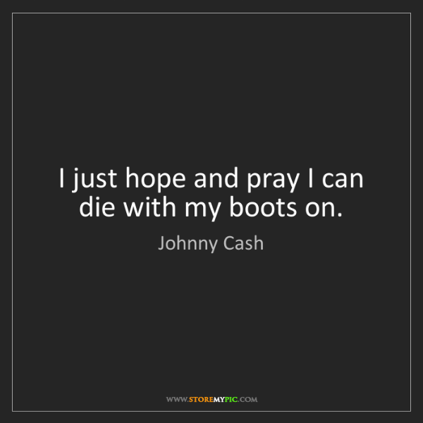Johnny Cash: I just hope and pray I can die with my boots on.