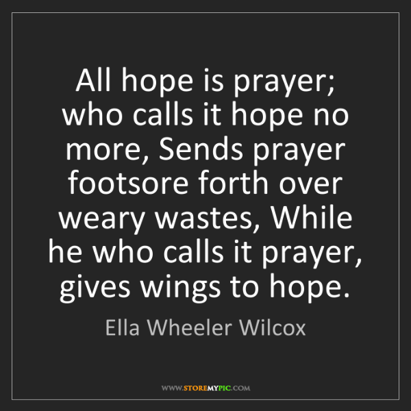 Ella Wheeler Wilcox: All hope is prayer; who calls it hope no more, Sends...
