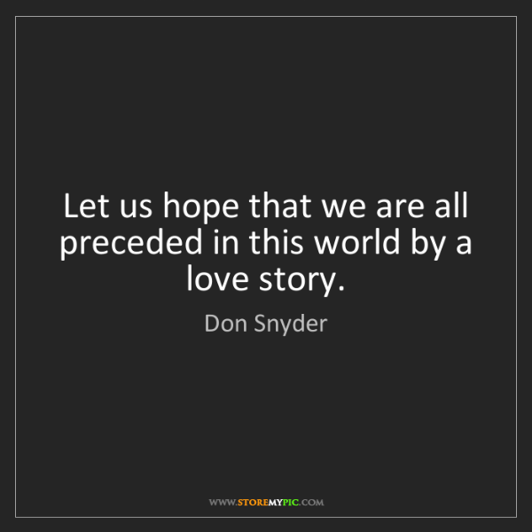 Don Snyder: Let us hope that we are all preceded in this world by...