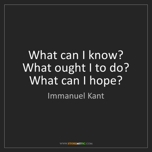 Immanuel Kant: What can I know? What ought I to do? What can I hope?