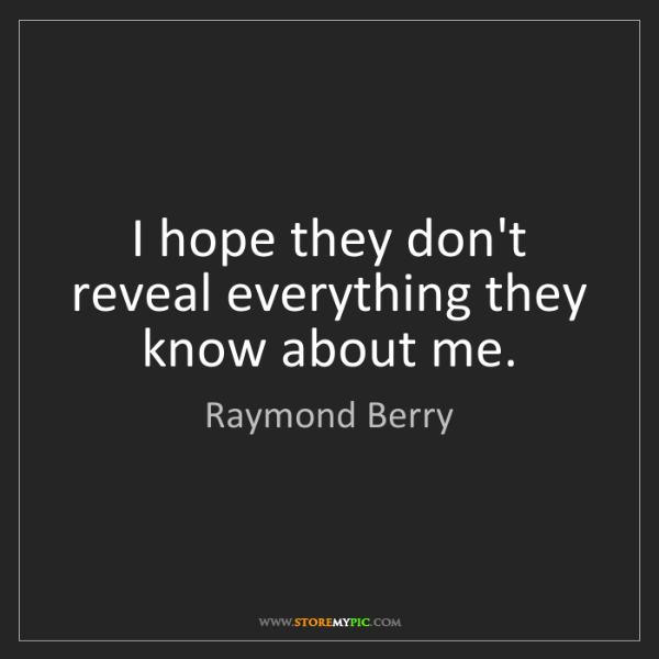 Raymond Berry: I hope they don't reveal everything they know about me.