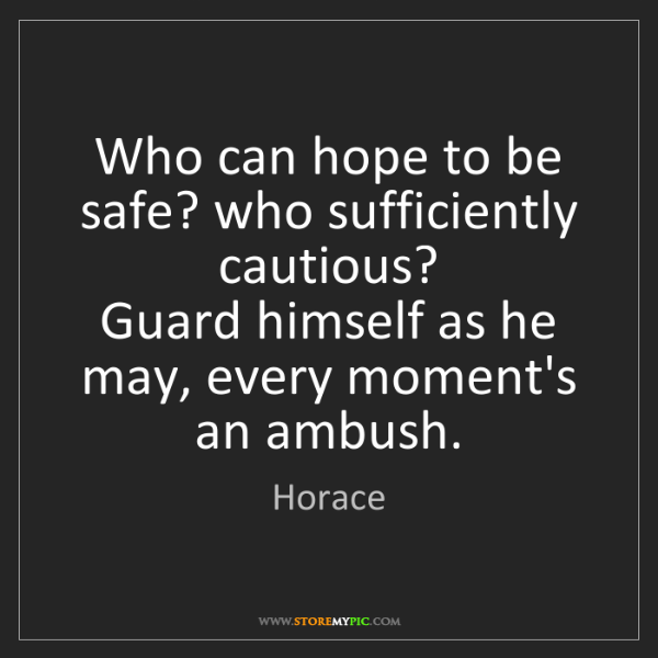Horace: Who can hope to be safe? who sufficiently cautious? ...