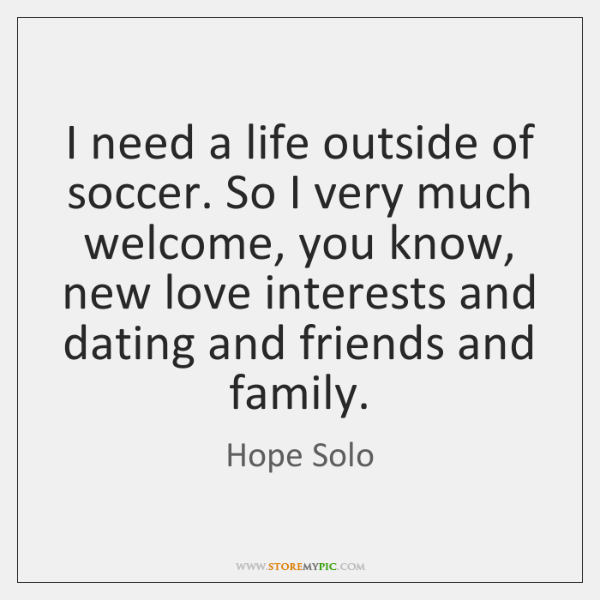 I need a life outside of soccer. So I very much welcome, ...