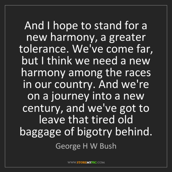 George H W Bush: And I hope to stand for a new harmony, a greater tolerance....