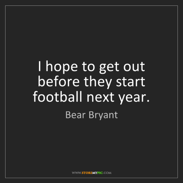 Bear Bryant: I hope to get out before they start football next year.