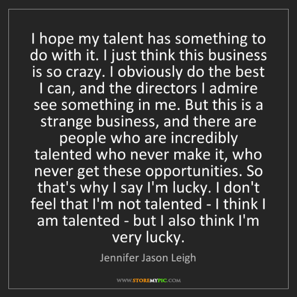 Jennifer Jason Leigh: I hope my talent has something to do with it. I just...