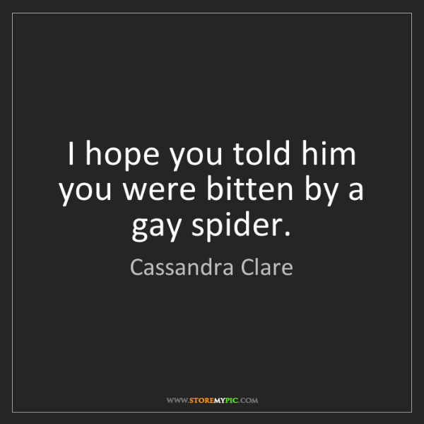 Cassandra Clare: I hope you told him you were bitten by a gay spider.