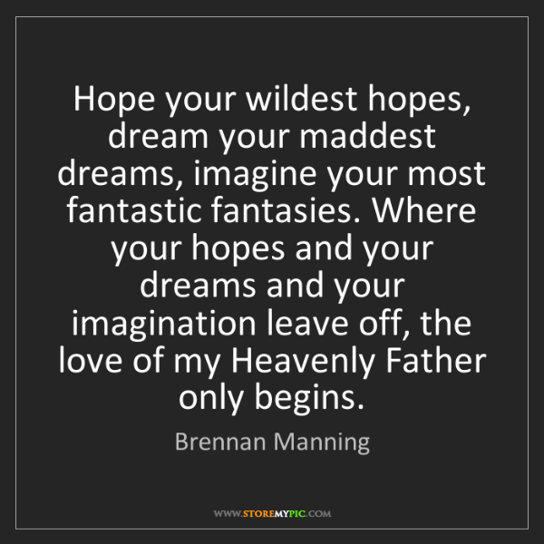 Brennan Manning: Hope your wildest hopes, dream your maddest dreams, imagine...