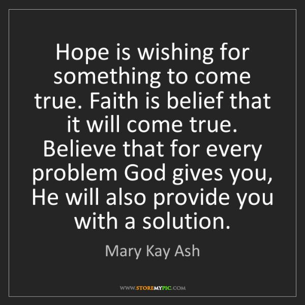 Mary Kay Ash: Hope is wishing for something to come true. Faith is...