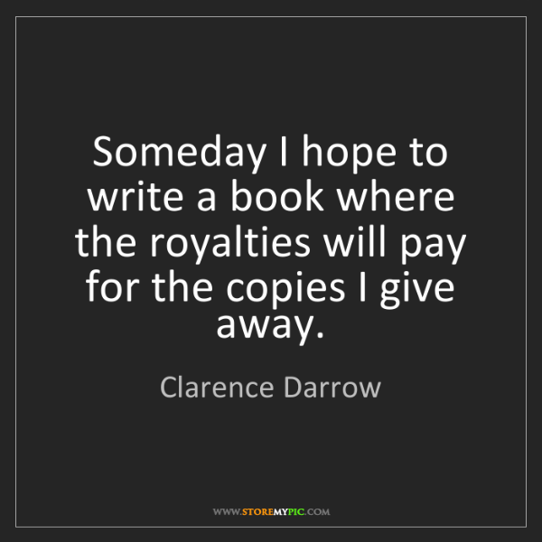 Clarence Darrow: Someday I hope to write a book where the royalties will...