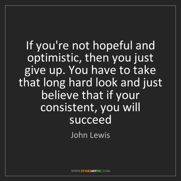John Lewis: If you're not hopeful and optimistic, then you just give...