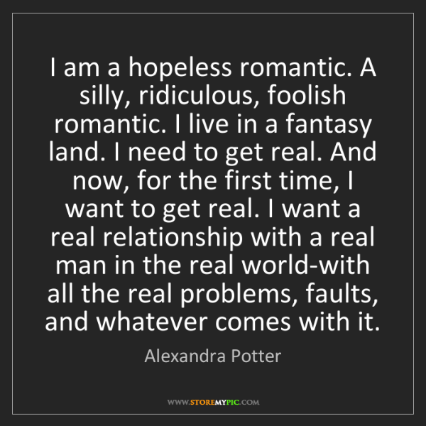 Alexandra Potter: I am a hopeless romantic. A silly, ridiculous, foolish...