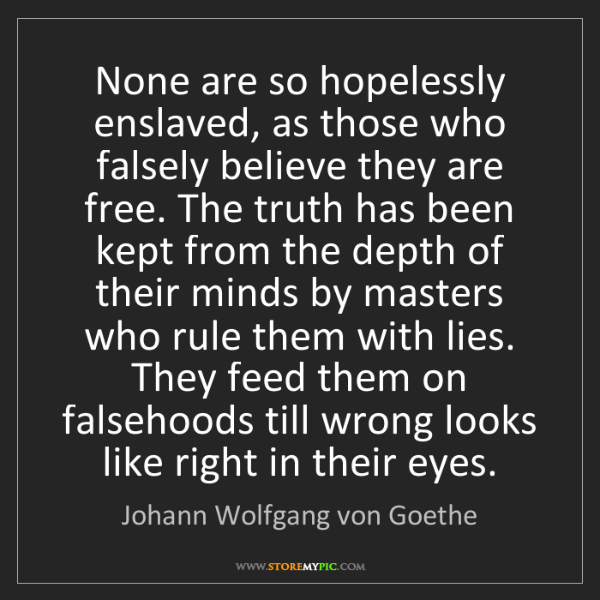 Johann Wolfgang von Goethe: None are so hopelessly enslaved, as those who falsely...