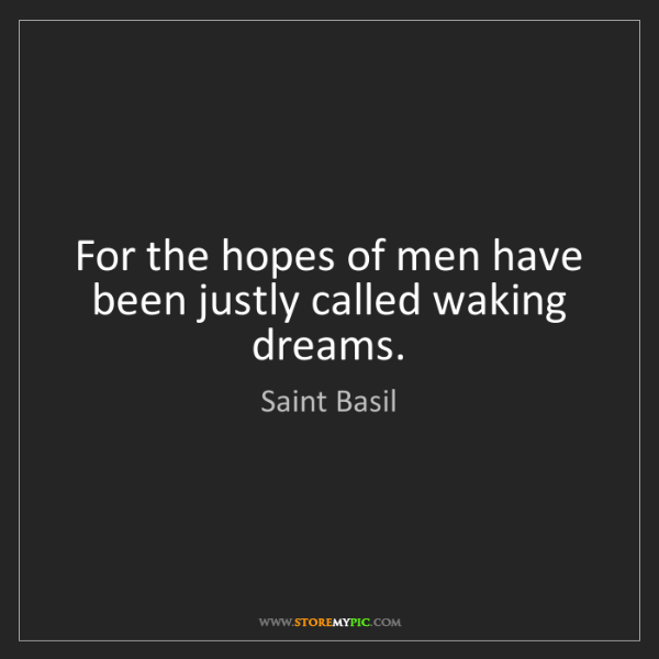 Saint Basil: For the hopes of men have been justly called waking dreams.
