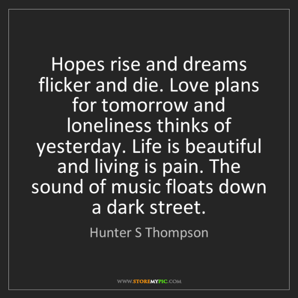 Hunter S Thompson: Hopes rise and dreams flicker and die. Love plans for...