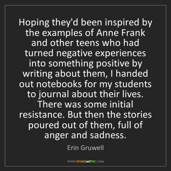 Erin Gruwell: Hoping they'd been inspired by the examples of Anne Frank...