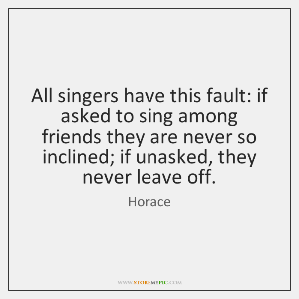 All singers have this fault: if asked to sing among friends they ...