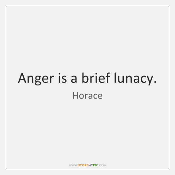 Anger is a brief lunacy.