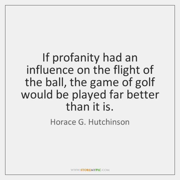If profanity had an influence on the flight of the ball, the ...
