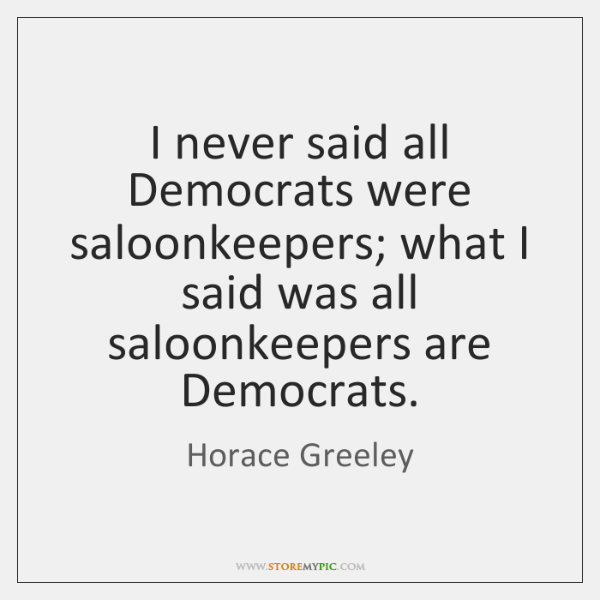 I never said all Democrats were saloonkeepers; what I said was all ...