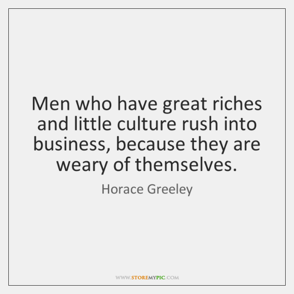 Men who have great riches and little culture rush into business, because ...