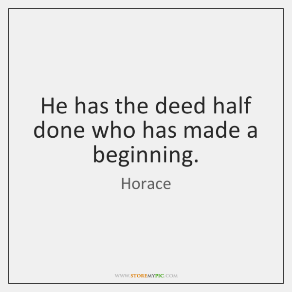 He has the deed half done who has made a beginning.