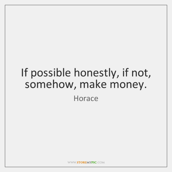 If possible honestly, if not, somehow, make money.