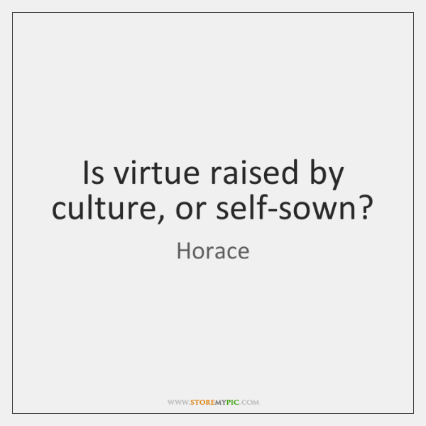 Is virtue raised by culture, or self-sown?