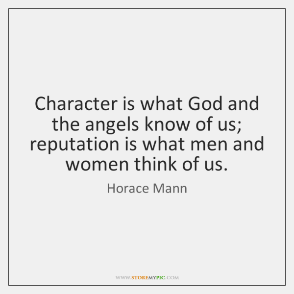 Character is what God and the angels know of us; reputation is ...