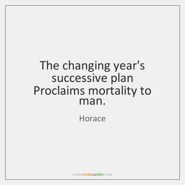 The changing year's successive plan   Proclaims mortality to man.